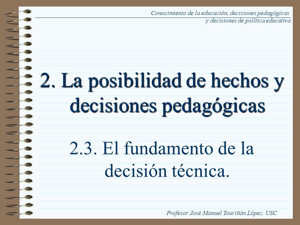 2. La posibilidad de hechos y decisiones pedagógicas 2.3. El fundamento de la decisión técnica. Conocimiento de la educación, decisiones pedagógicas y