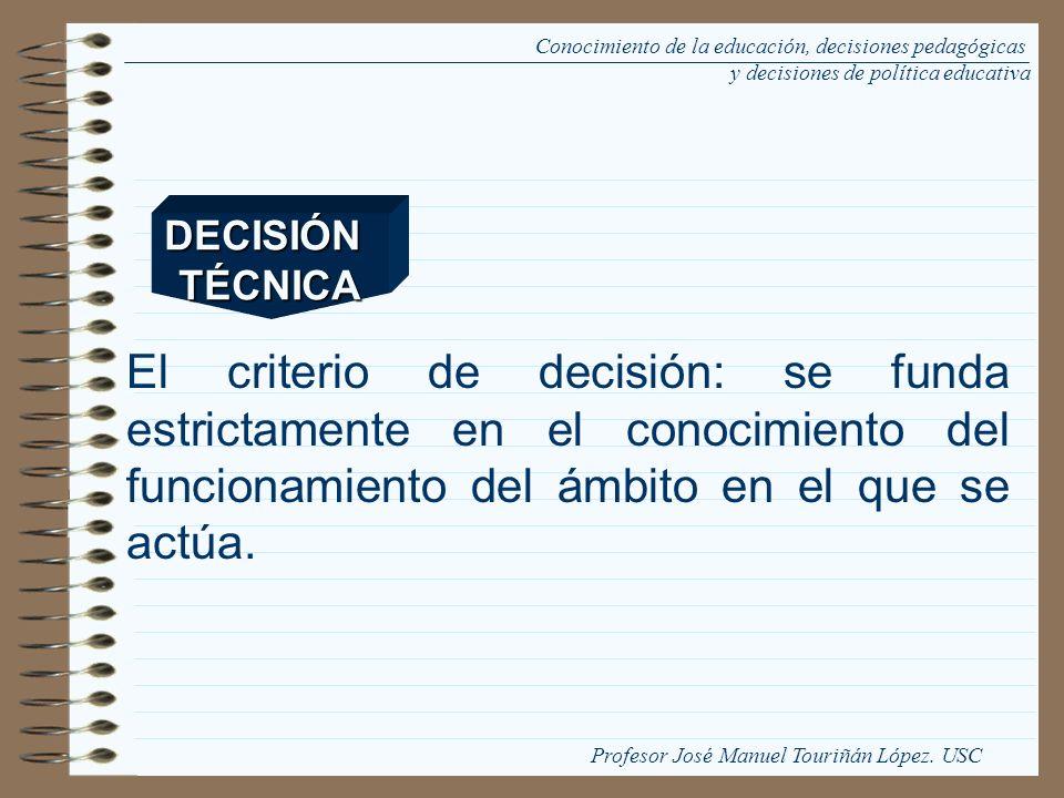 El criterio de decisión: se funda estrictamente en el conocimiento del funcionamiento del ámbito en el que se actúa. DECISIÓNTÉCNICA Conocimiento de l