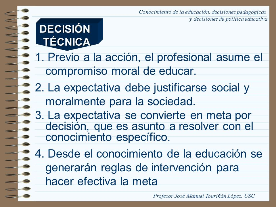 El carácter participativo de la toma de decisiones, respecto de las finalidades de la educación, no debe anular la valiosidad educativa de lo que se decide como fin, ni la condición de experto en el conocimiento de la educación para el profesional de la educación.