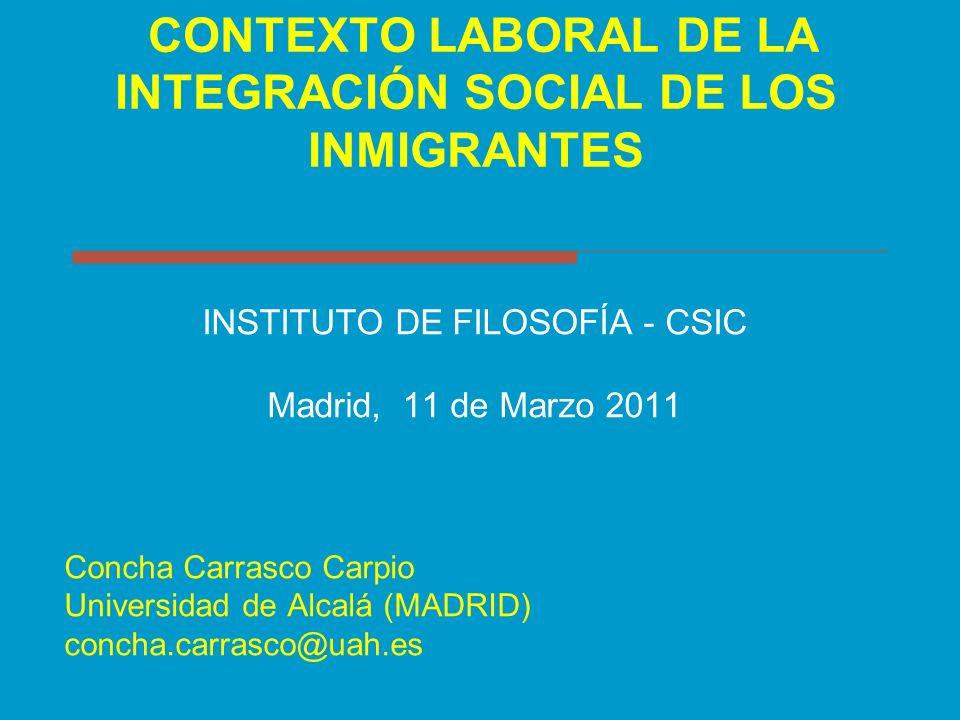 CONTEXTO LABORAL DE LA INTEGRACIÓN SOCIAL DE LOS INMIGRANTES INSTITUTO DE FILOSOFÍA - CSIC Madrid, 11 de Marzo 2011 Concha Carrasco Carpio Universidad
