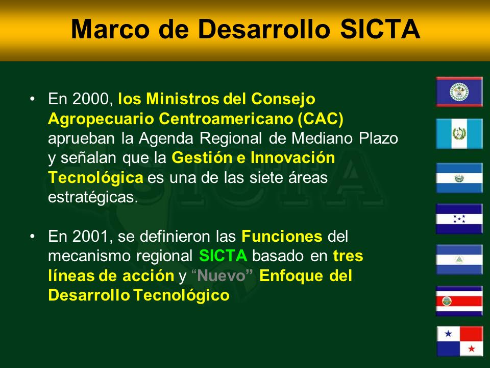 Marco de Desarrollo SICTA En 2000, los Ministros del Consejo Agropecuario Centroamericano (CAC) aprueban la Agenda Regional de Mediano Plazo y señalan que la Gestión e Innovación Tecnológica es una de las siete áreas estratégicas.