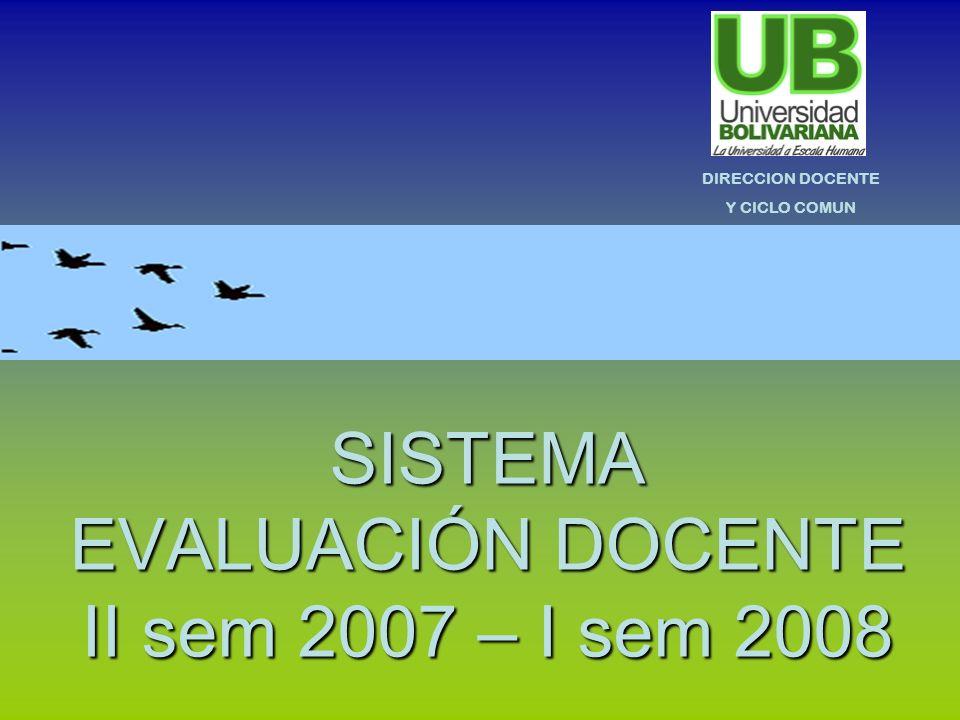 SISTEMA EVALUACIÓN DOCENTE II sem 2007 – I sem 2008 DIRECCION DOCENTE Y CICLO COMUN