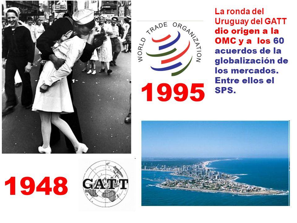 La ronda del Uruguay del GATT dio origen a la OMC y a los 60 acuerdos de la globalización de los mercados. Entre ellos el SPS. 1948 1995