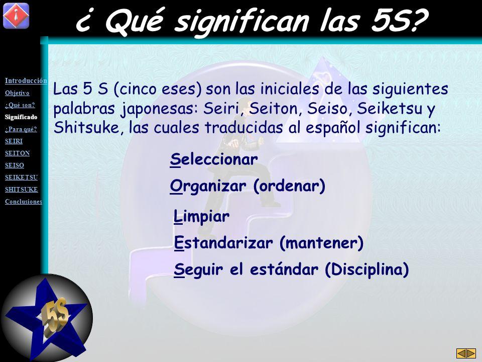 Las 5 S (cinco eses) son las iniciales de las siguientes palabras japonesas: Seiri, Seiton, Seiso, Seiketsu y Shitsuke, las cuales traducidas al español significan: Seleccionar Organizar (ordenar) Limpiar Estandarizar (mantener) Seguir el estándar (Disciplina) ¿ Qué significan las 5S?