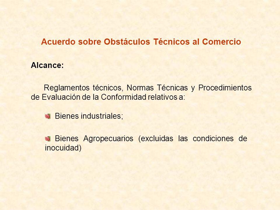Acuerdo sobre Obstáculos Técnicos al Comercio Alcance: Reglamentos técnicos, Normas Técnicas y Procedimientos de Evaluación de la Conformidad relativo