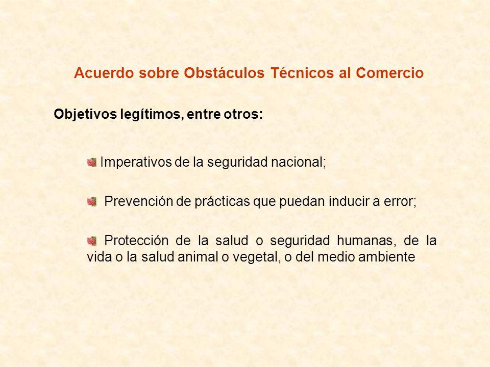 Acuerdo sobre Obstáculos Técnicos al Comercio Principios: No discriminación entre productos nacionales e importados; Evitar los obstáculos innecesarios al comercio; Transparencia; Equivalencia de Reglamentos Técnicos; Reconocimiento de los resultados de la evaluación de la conformidad.
