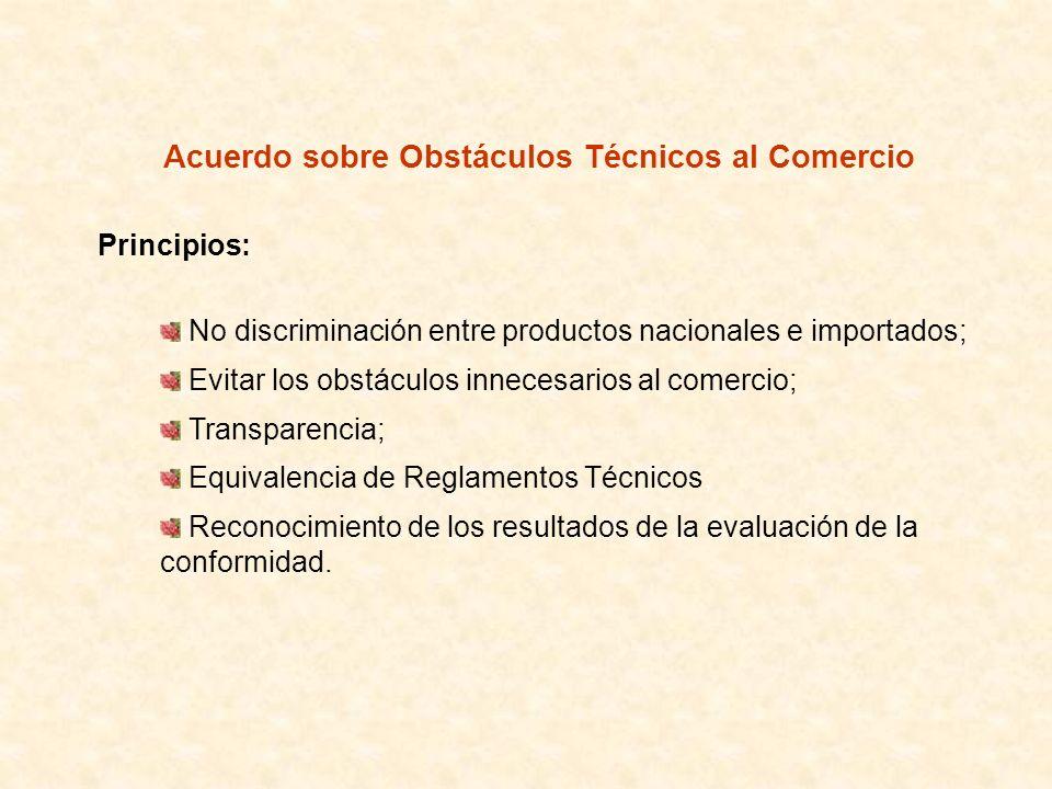 Acuerdo sobre Obstáculos Técnicos al Comercio Principios: No discriminación entre productos nacionales e importados; Evitar los obstáculos innecesario