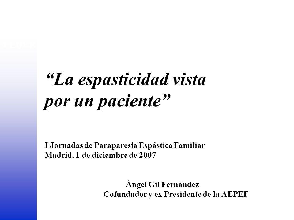 La espasticidad vista por un paciente I Jornadas de Paraparesia Espástica Familiar Madrid, 1 de diciembre de 2007 Ángel Gil Fernández Cofundador y ex