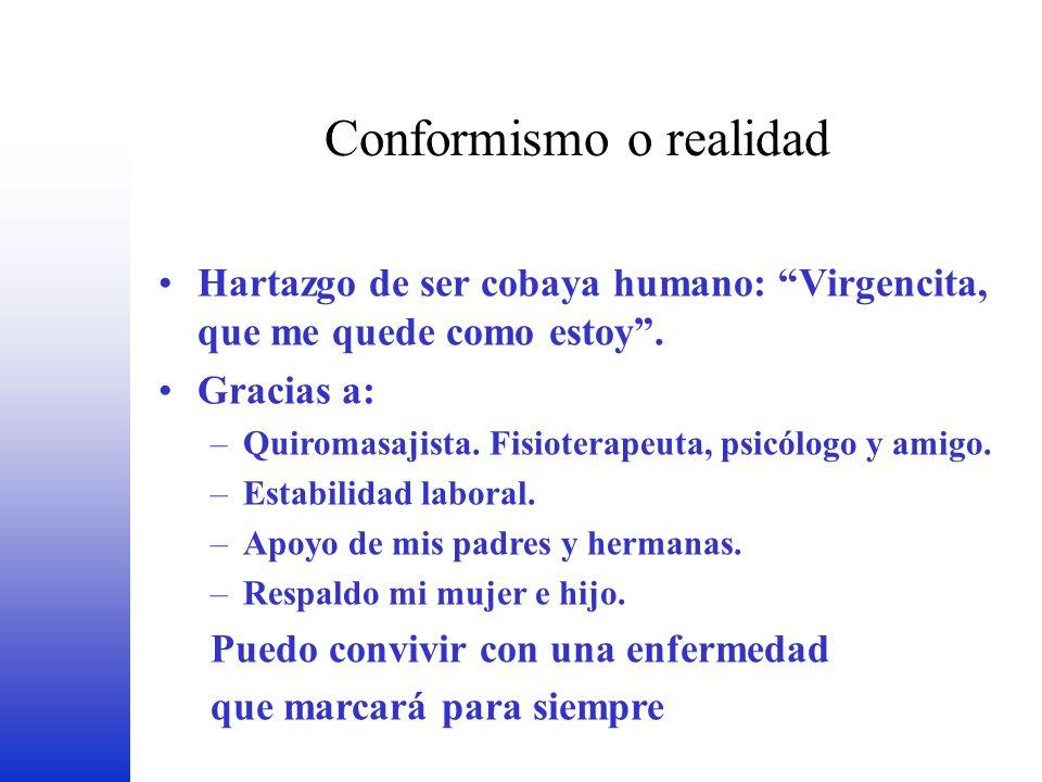 Conformismo o realidad FEDER Hartazgo de ser cobaya humano: Virgencita, que me quede como estoy. Gracias a: –Quiromasajista. Fisioterapeuta, psicólogo