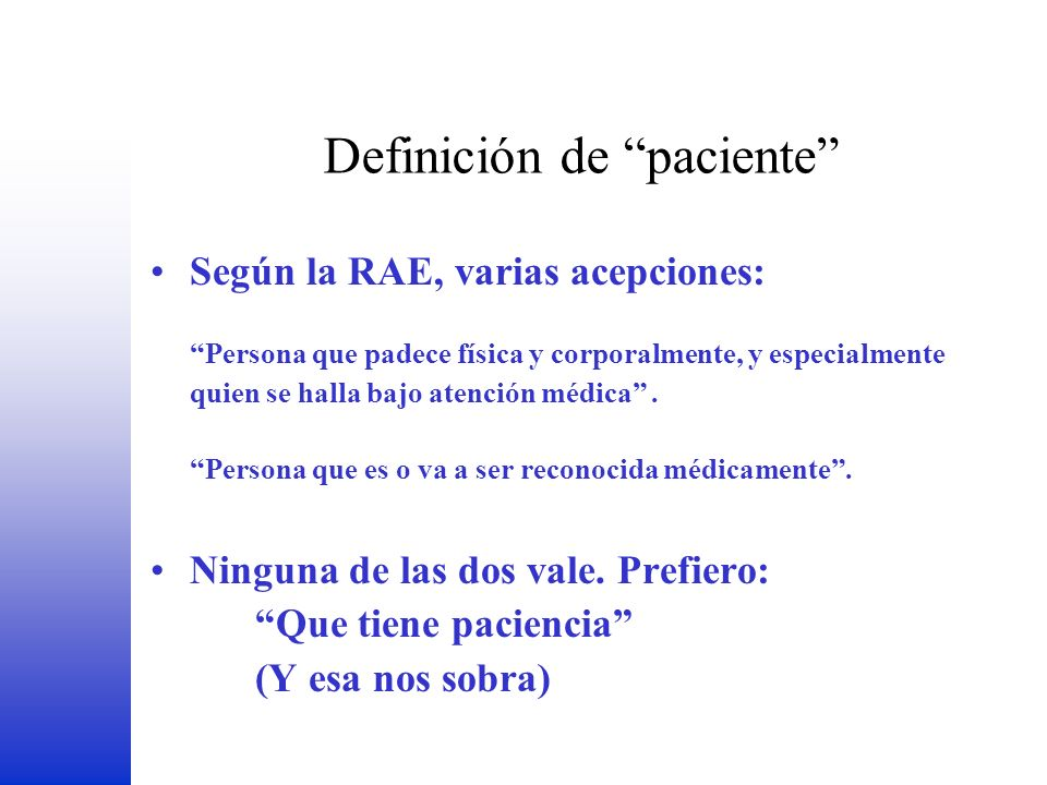 Definición de paciente Según la RAE, varias acepciones: Persona que padece física y corporalmente, y especialmente quien se halla bajo atención médica