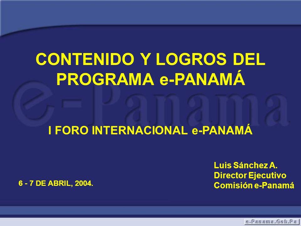 CONTENIDO Y LOGROS DEL PROGRAMA e-PANAMÁ I FORO INTERNACIONAL e-PANAMÁ Luis Sánchez A. Director Ejecutivo Comisión e-Panamá 6 - 7 DE ABRIL, 2004.