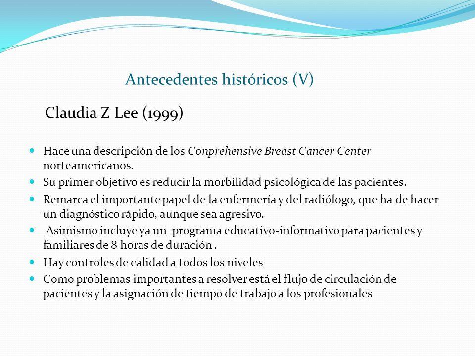 Antecedentes históricos (V) Claudia Z Lee (1999) Hace una descripción de los Conprehensive Breast Cancer Center norteamericanos. Su primer objetivo es