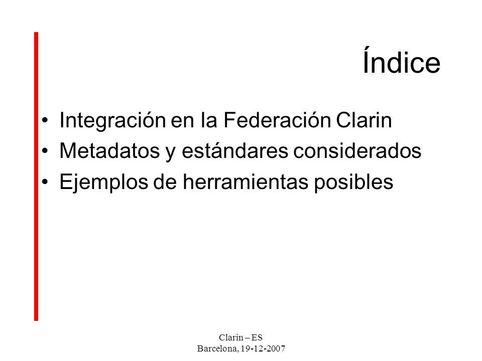 Índice Integración en la Federación Clarin Metadatos y estándares considerados Ejemplos de herramientas posibles Clarin – ES Barcelona, 19-12-2007