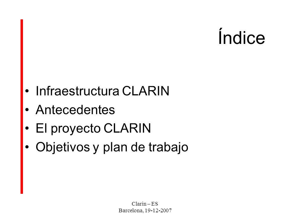 Clarin – ES Barcelona, 19-12-2007 INFRAESTRUCTURA CLARIN Basarse en tecnología grid, metadatos y servicios-web - para garantizar la interoperabilidad que haga de un conjunto de elementos sin relación, diferentes y remotos, un sistema estructurado de componentes funcionales interconectados, y - para facilitar la identificación, la ubicación, el acceso y la explotación de recursos lingüísticos.