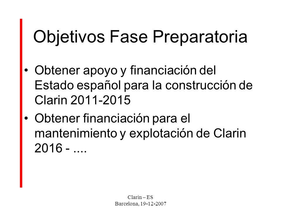 Clarin – ES Barcelona, 19-12-2007 Objetivos Fase Preparatoria Obtener apoyo y financiación del Estado español para la construcción de Clarin 2011-2015 Obtener financiación para el mantenimiento y explotación de Clarin 2016 -....
