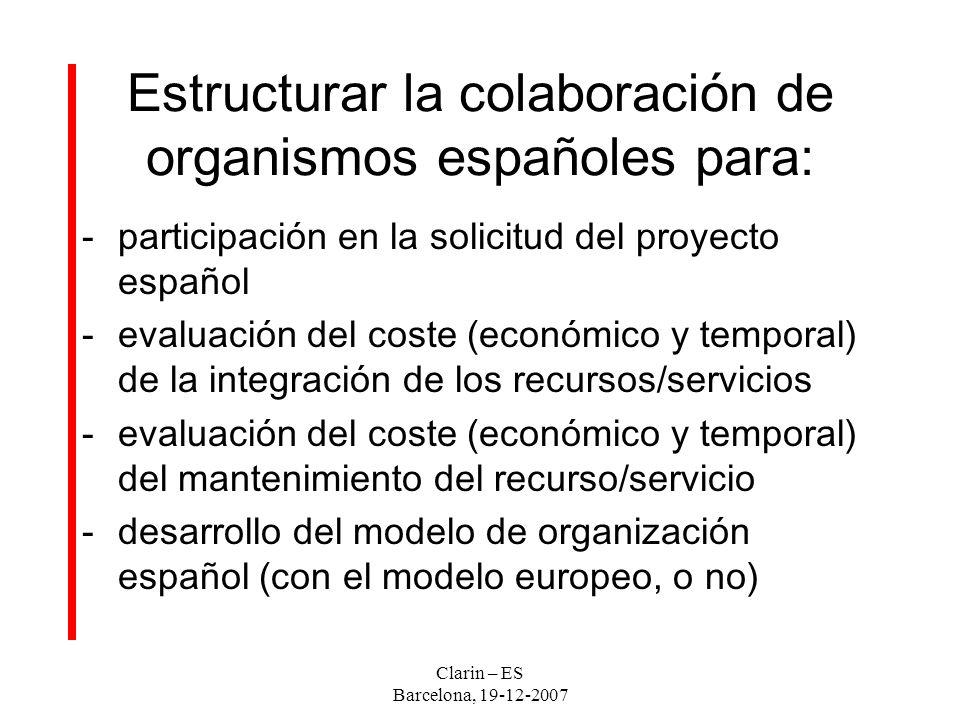 Clarin – ES Barcelona, 19-12-2007 Estructurar la colaboración de organismos españoles para: -participación en la solicitud del proyecto español -evaluación del coste (económico y temporal) de la integración de los recursos/servicios -evaluación del coste (económico y temporal) del mantenimiento del recurso/servicio -desarrollo del modelo de organización español (con el modelo europeo, o no)