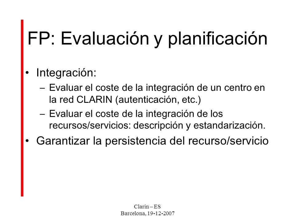 FP: Evaluación y planificación Integración: –Evaluar el coste de la integración de un centro en la red CLARIN (autenticación, etc.) –Evaluar el coste de la integración de los recursos/servicios: descripción y estandarización.