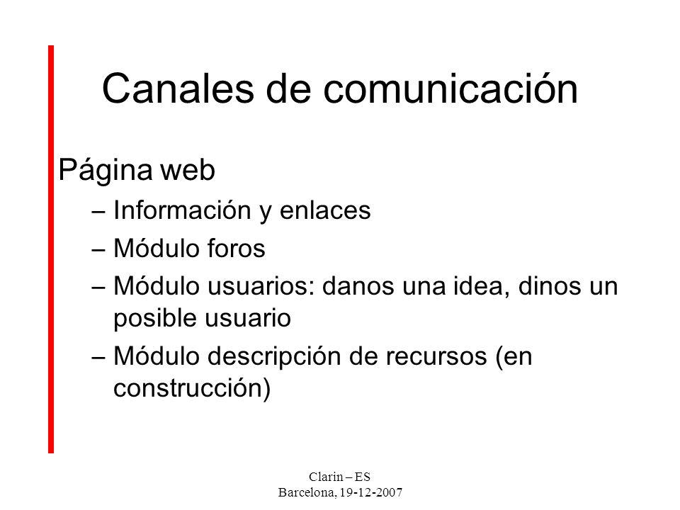 Clarin – ES Barcelona, 19-12-2007 Canales de comunicación Página web –Información y enlaces –Módulo foros –Módulo usuarios: danos una idea, dinos un posible usuario –Módulo descripción de recursos (en construcción)