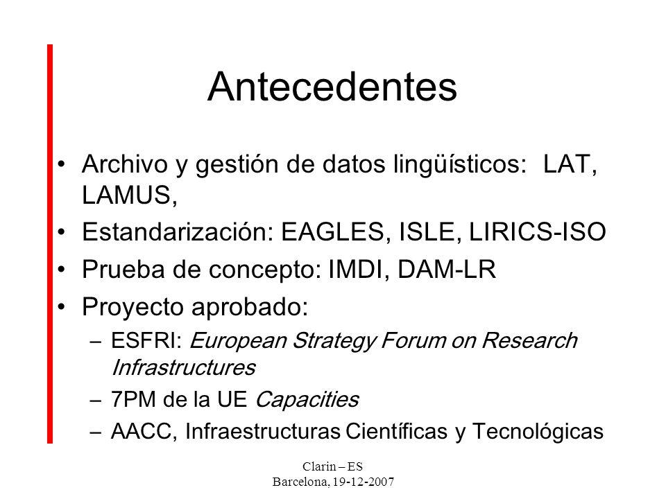 Clarin – ES Barcelona, 19-12-2007 Antecedentes Archivo y gestión de datos lingüísticos: LAT, LAMUS, Estandarización: EAGLES, ISLE, LIRICS-ISO Prueba de concepto: IMDI, DAM-LR Proyecto aprobado: –ESFRI: European Strategy Forum on Research Infrastructures –7PM de la UE Capacities –AACC, Infraestructuras Científicas y Tecnológicas