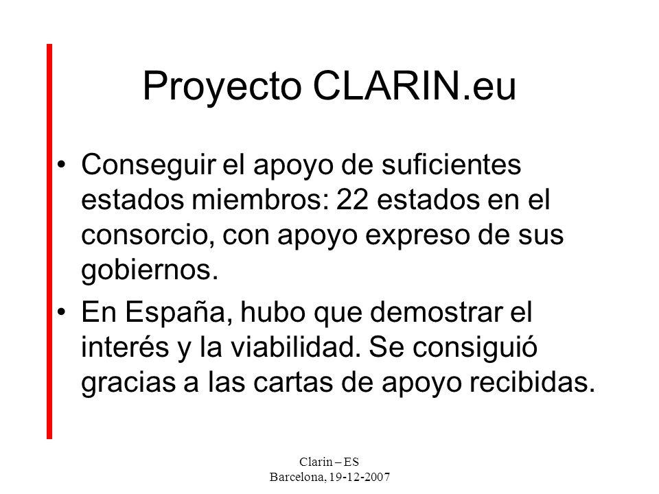 Clarin – ES Barcelona, 19-12-2007 Proyecto CLARIN.eu Conseguir el apoyo de suficientes estados miembros: 22 estados en el consorcio, con apoyo expreso de sus gobiernos.