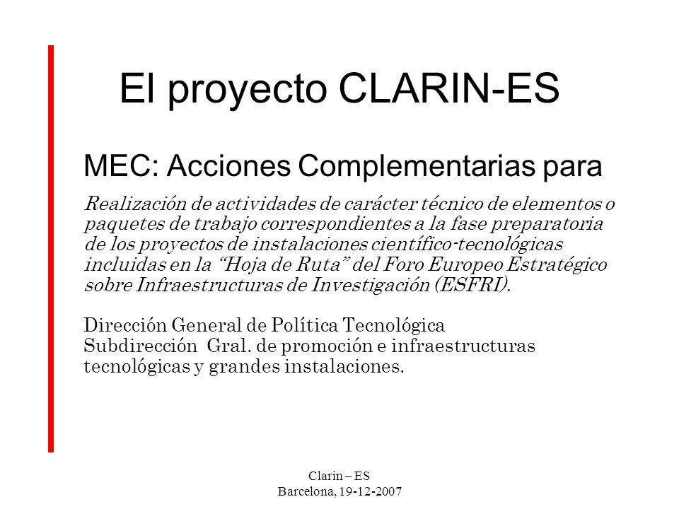 Clarin – ES Barcelona, 19-12-2007 Plan de trabajo (EU) WP1 – Management of the project WP2 – Technical Infrastructure WP3 – Humanities overview WP5 – LRT overview WP6 – Information gathering & dissemination WP7 – Intellectual Property Rigth Issues WP8 – Construction & Explotation Agreement