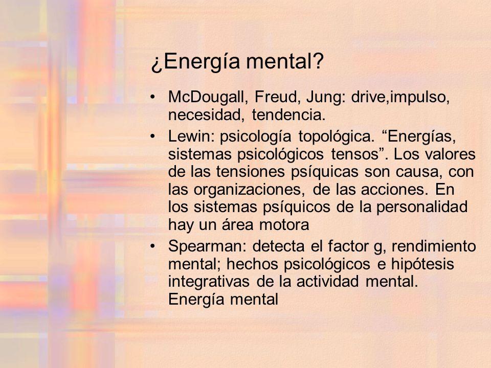 ¿Energía mental? McDougall, Freud, Jung: drive,impulso, necesidad, tendencia. Lewin: psicología topológica. Energías, sistemas psicológicos tensos. Lo
