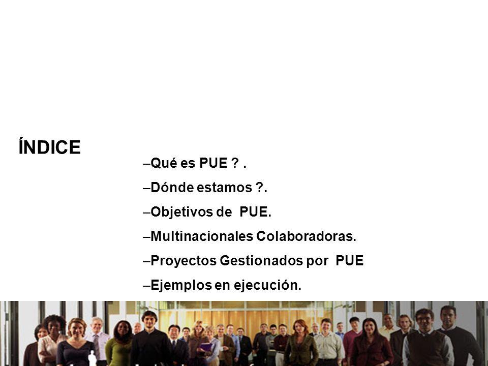 21/04/2014 ÍNDICE –Qué es PUE ?. –Dónde estamos ?. –Objetivos de PUE. –Multinacionales Colaboradoras. –Proyectos Gestionados por PUE –Ejemplos en ejec