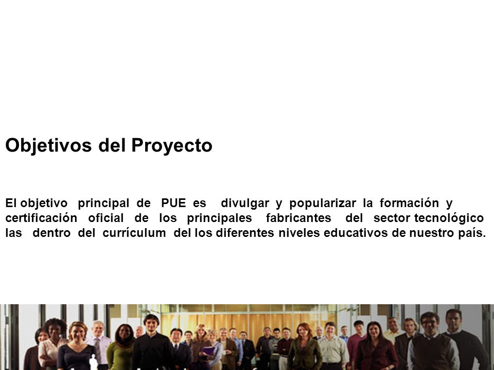21/04/2014 Objetivos del Proyecto El objetivo principal de PUE es divulgar y popularizar la formación y certificación oficial de los principales fabricantes del sector tecnológico las dentro del currículum del los diferentes niveles educativos de nuestro país.