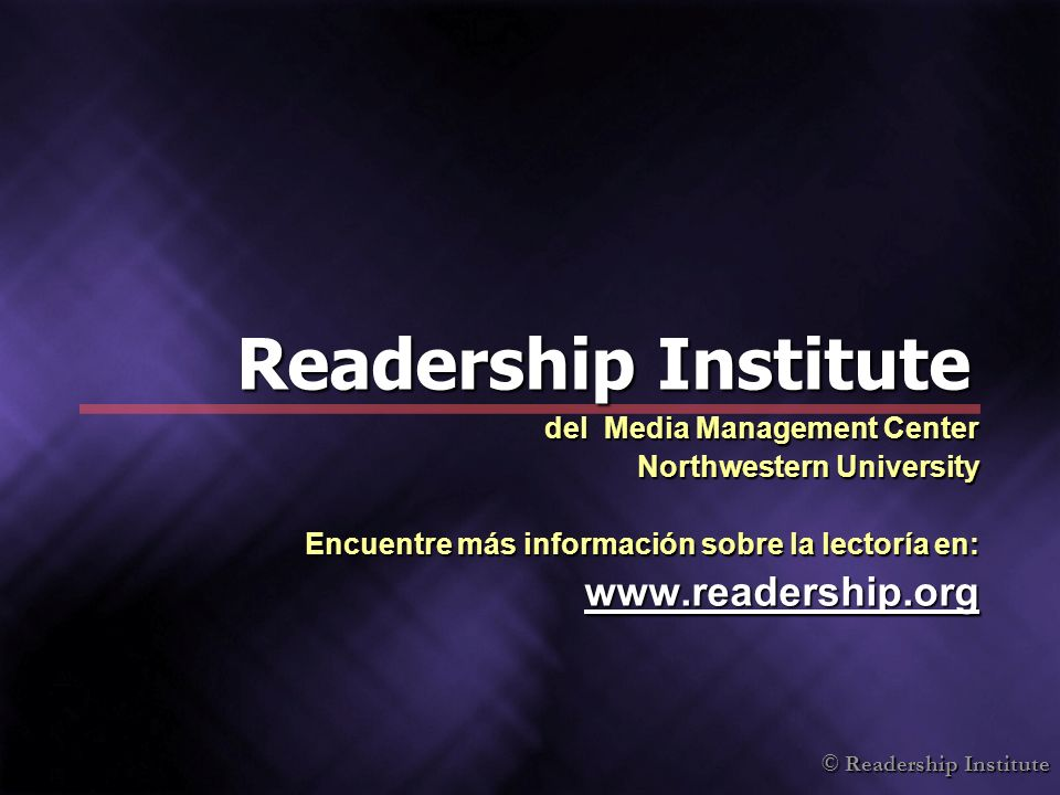 © Readership Institute Readership Institute del Media Management Center Northwestern University Encuentre más información sobre la lectoría en: www.readership.org