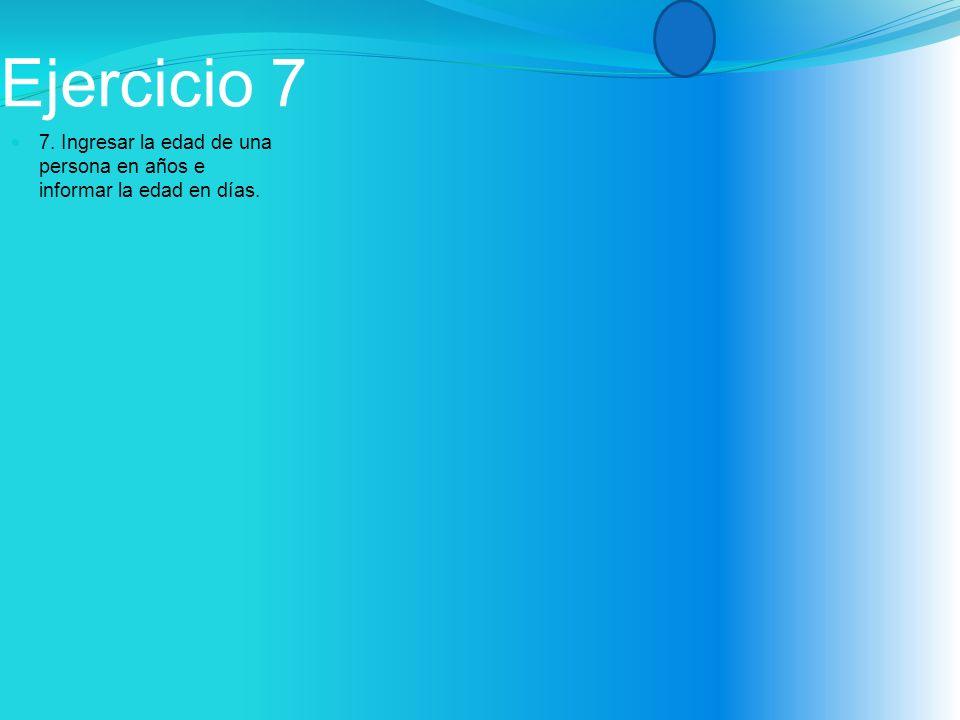Ejercicio 7 7. Ingresar la edad de una persona en años e informar la edad en días.