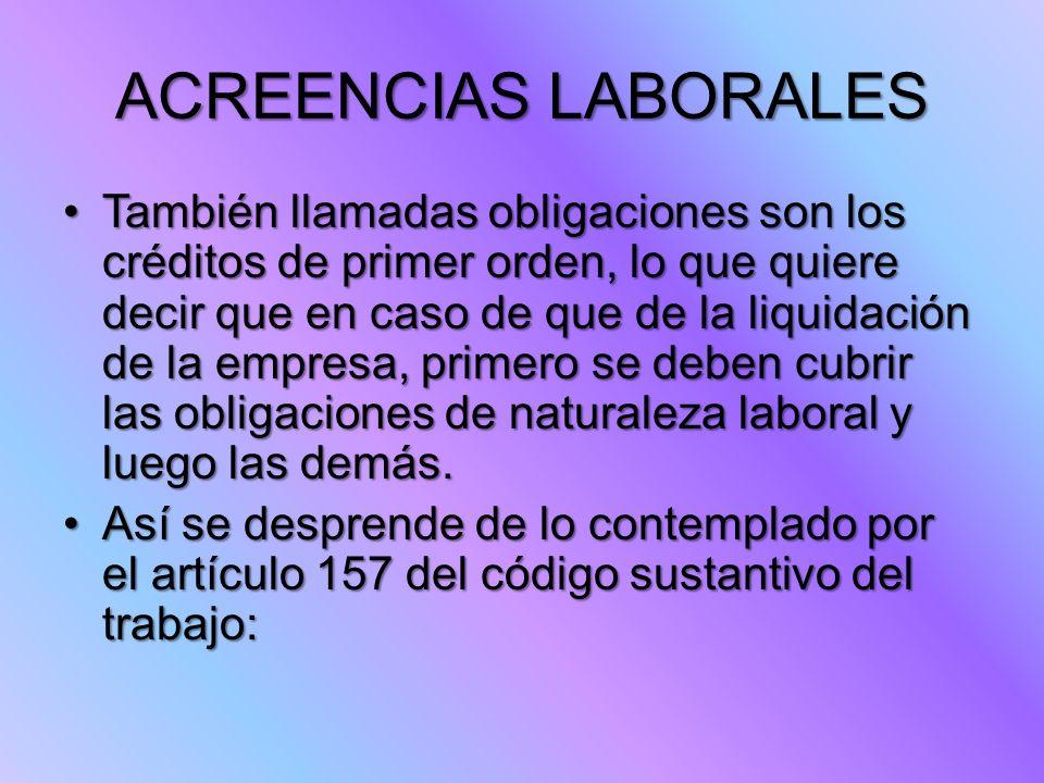 ACREENCIAS LABORALES También llamadas obligaciones son los créditos de primer orden, lo que quiere decir que en caso de que de la liquidación de la em