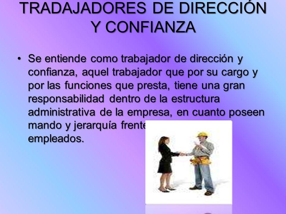 TRADAJADORES DE DIRECCIÓN Y CONFIANZA Se entiende como trabajador de dirección y confianza, aquel trabajador que por su cargo y por las funciones que