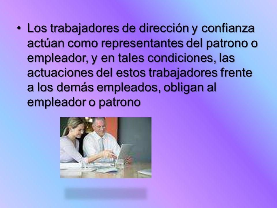 Los trabajadores de dirección y confianza actúan como representantes del patrono o empleador, y en tales condiciones, las actuaciones del estos trabaj