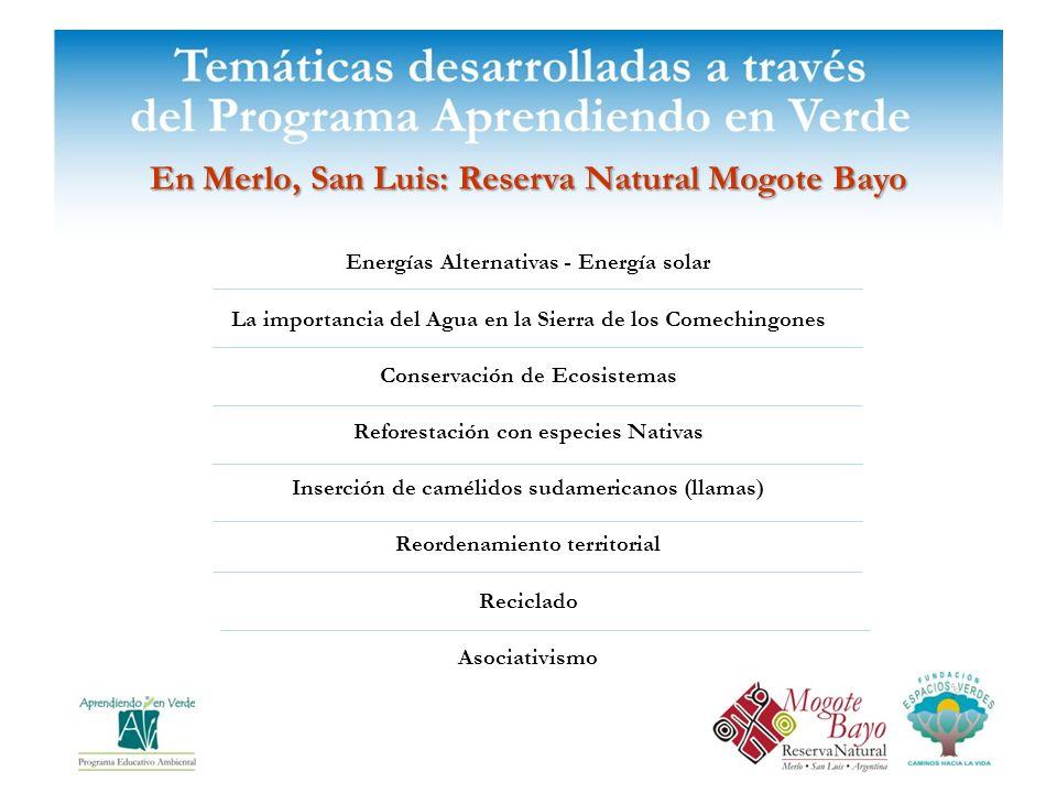 En Merlo, San Luis: Reserva Natural Mogote Bayo Energías Alternativas - Energía solar La importancia del Agua en la Sierra de los Comechingones Conservación de Ecosistemas Reforestación con especies Nativas Inserción de camélidos sudamericanos (llamas) Reordenamiento territorial Reciclado Asociativismo