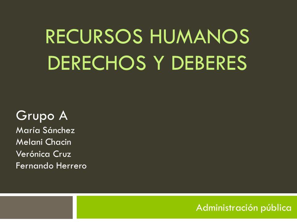 RECURSOS HUMANOS DERECHOS Y DEBERES Administración pública Grupo A María Sánchez Melani Chacin Verónica Cruz Fernando Herrero