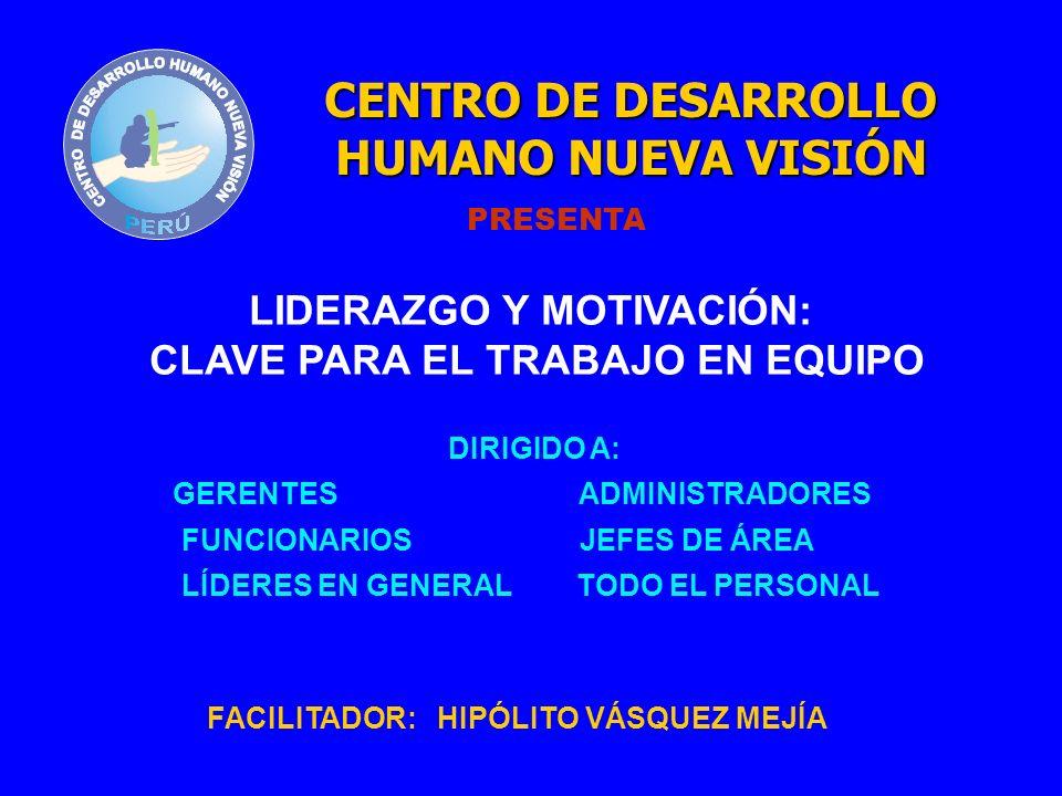LIDERAZGO Y MOTIVACIÓN: CLAVE PARA EL TRABAJO EN EQUIPO DIRIGIDO A: GERENTES ADMINISTRADORES FUNCIONARIOS JEFES DE ÁREA LÍDERES EN GENERAL TODO EL PERSONAL CENTRO DE DESARROLLO HUMANO NUEVA VISIÓN PRESENTA FACILITADOR: HIPÓLITO VÁSQUEZ MEJÍA