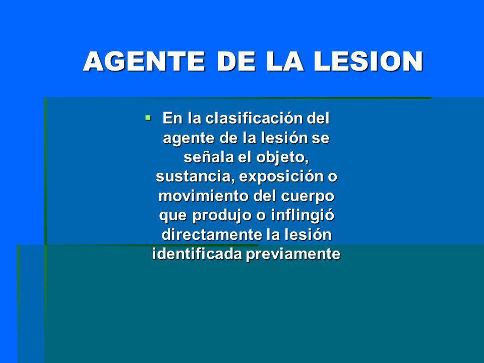 AGENTE DE LA LESION En la clasificación del agente de la lesión se señala el objeto, sustancia, exposición o movimiento del cuerpo que produjo o infli