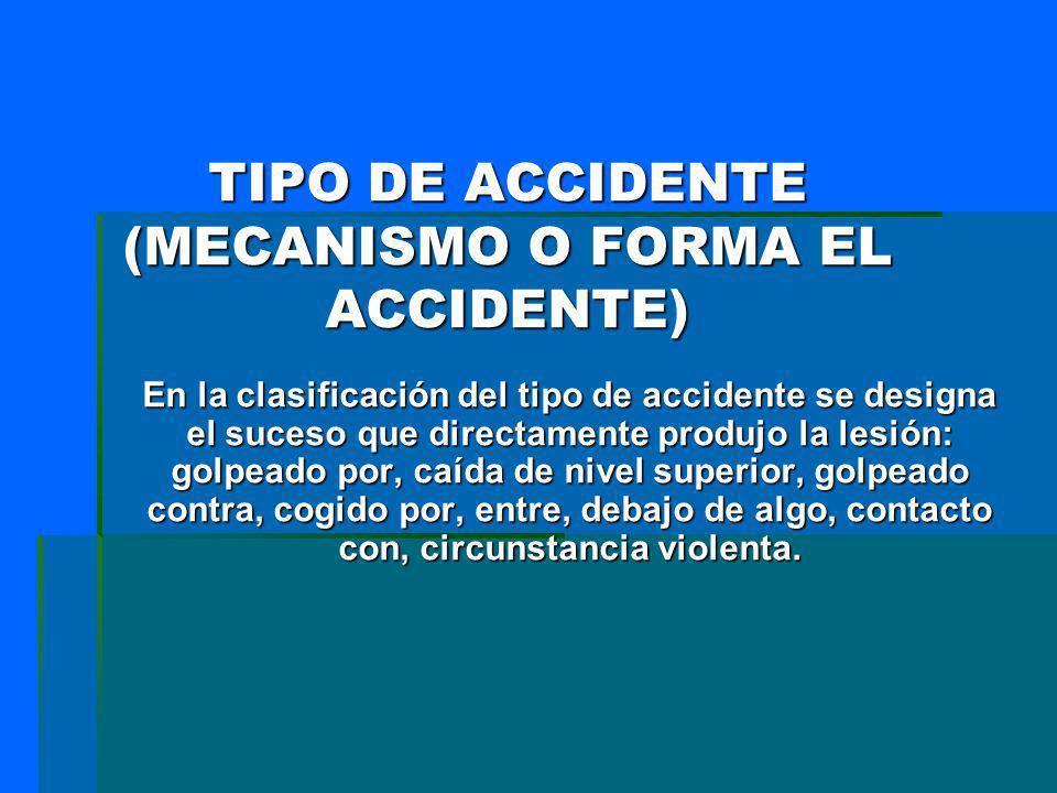 TIPO DE ACCIDENTE (MECANISMO O FORMA EL ACCIDENTE) En la clasificación del tipo de accidente se designa el suceso que directamente produjo la lesión: