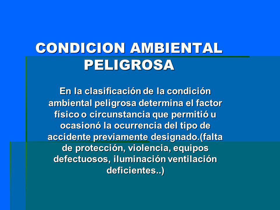 CONDICION AMBIENTAL PELIGROSA En la clasificación de la condición ambiental peligrosa determina el factor físico o circunstancia que permitió u ocasio