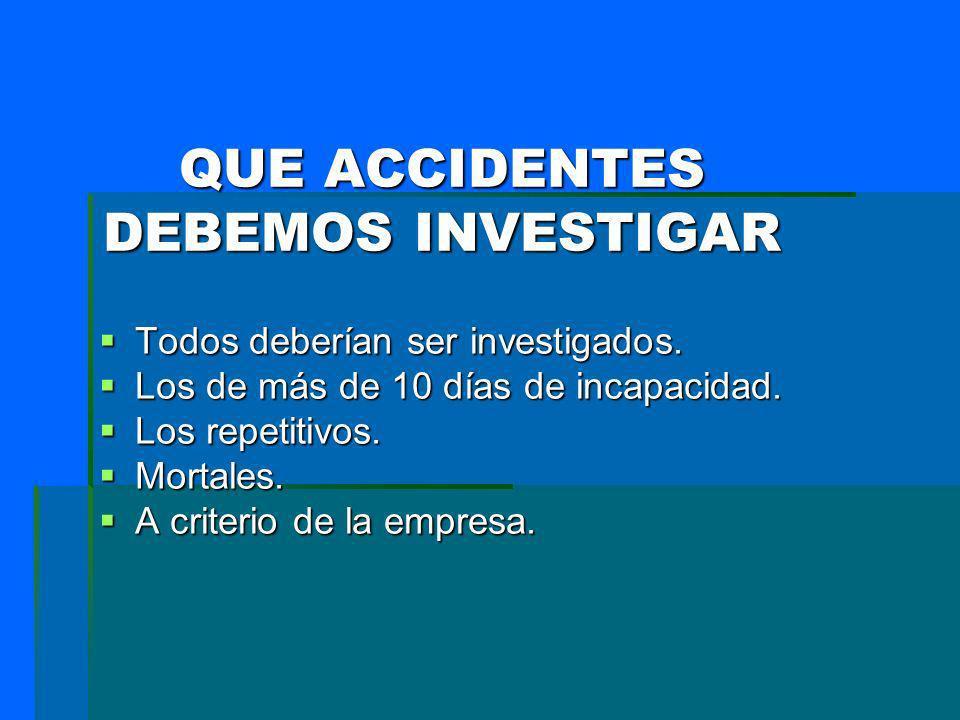 QUE ACCIDENTES DEBEMOS INVESTIGAR Todos deberían ser investigados. Todos deberían ser investigados. Los de más de 10 días de incapacidad. Los de más d