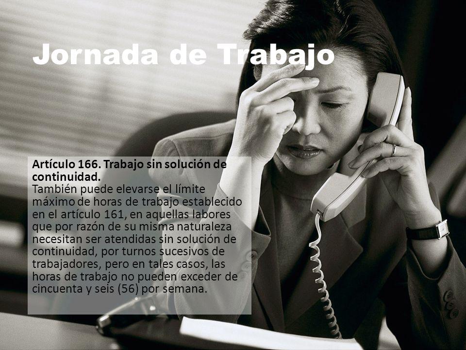 Jornada de Trabajo Artículo 166. Trabajo sin solución de continuidad. También puede elevarse el límite máximo de horas de trabajo establecido en el ar