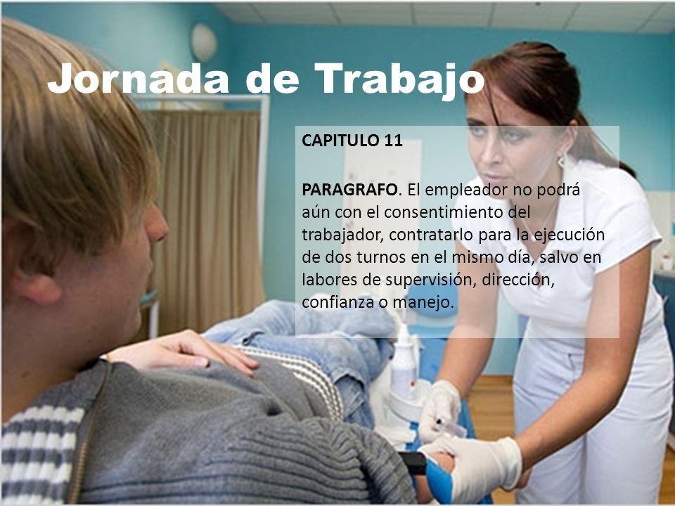 Jornada de Trabajo CAPITULO 11 PARAGRAFO. El empleador no podrá aún con el consentimiento del trabajador, contratarlo para la ejecución de dos turnos