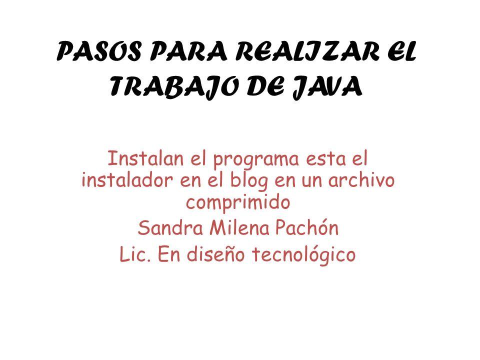 PASOS PARA REALIZAR EL TRABAJO DE JAVA Instalan el programa esta el instalador en el blog en un archivo comprimido Sandra Milena Pachón Lic. En diseño