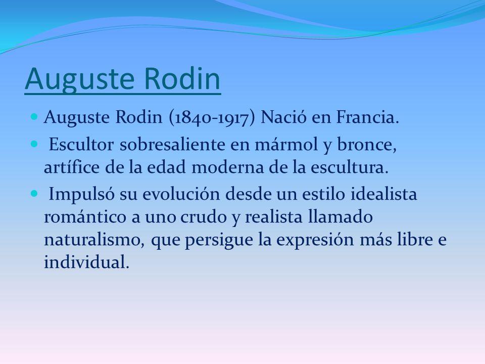 Auguste Rodin Auguste Rodin (1840-1917) Nació en Francia. Escultor sobresaliente en mármol y bronce, artífice de la edad moderna de la escultura. Impu