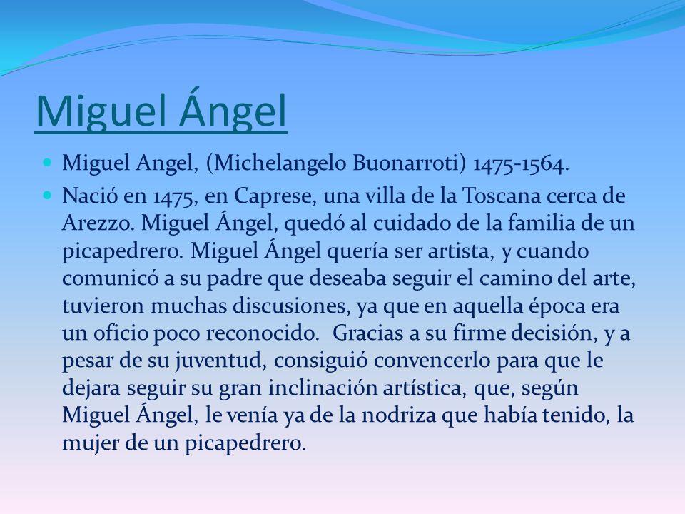 Miguel Ángel Miguel Angel, (Michelangelo Buonarroti) 1475-1564. Nació en 1475, en Caprese, una villa de la Toscana cerca de Arezzo. Miguel Ángel, qued