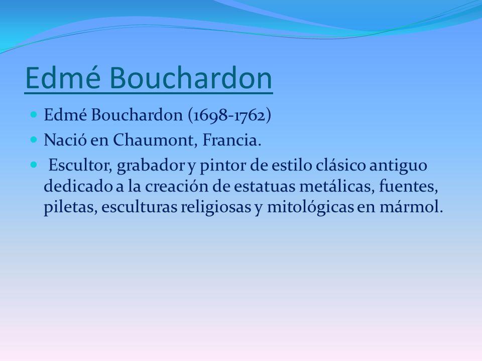 Edmé Bouchardon Edmé Bouchardon (1698-1762) Nació en Chaumont, Francia. Escultor, grabador y pintor de estilo clásico antiguo dedicado a la creación d