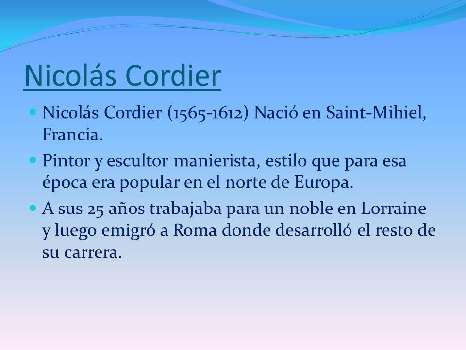 Nicolás Cordier Nicolás Cordier (1565-1612) Nació en Saint-Mihiel, Francia. Pintor y escultor manierista, estilo que para esa época era popular en el