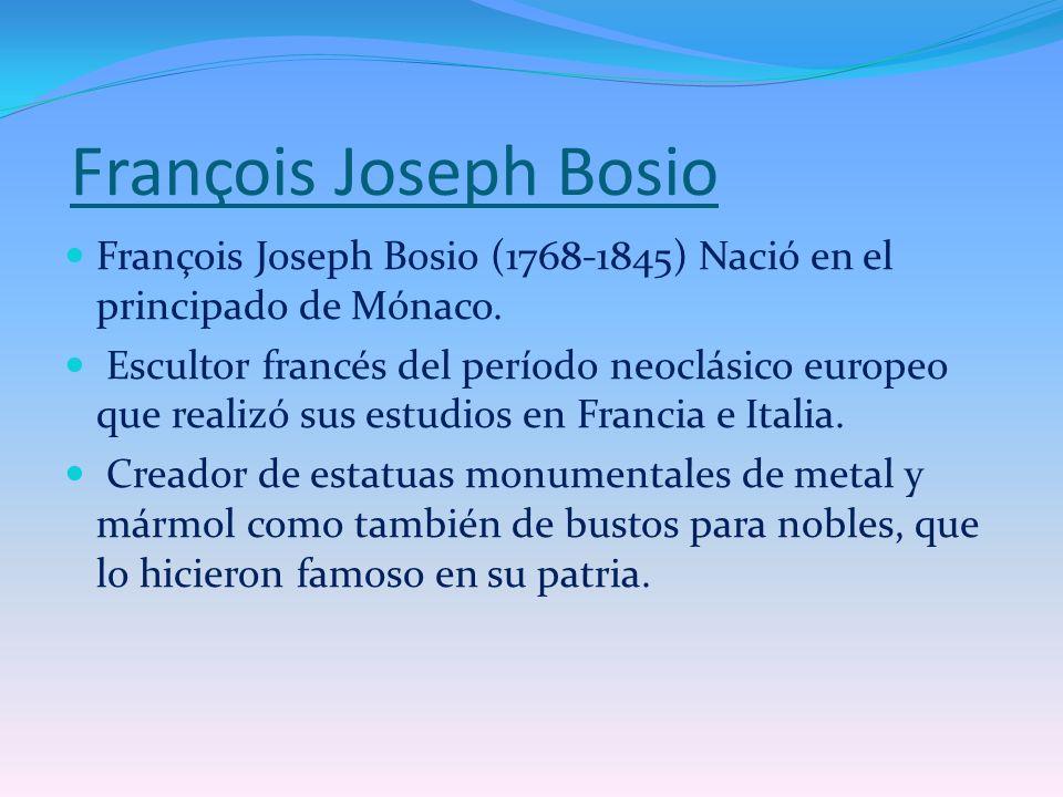 François Joseph Bosio François Joseph Bosio (1768-1845) Nació en el principado de Mónaco. Escultor francés del período neoclásico europeo que realizó