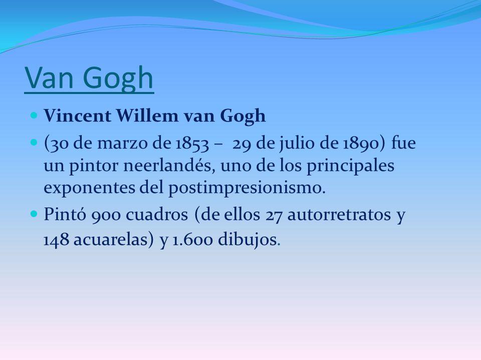 Van Gogh Vincent Willem van Gogh (30 de marzo de 1853 – 29 de julio de 1890) fue un pintor neerlandés, uno de los principales exponentes del postimpre