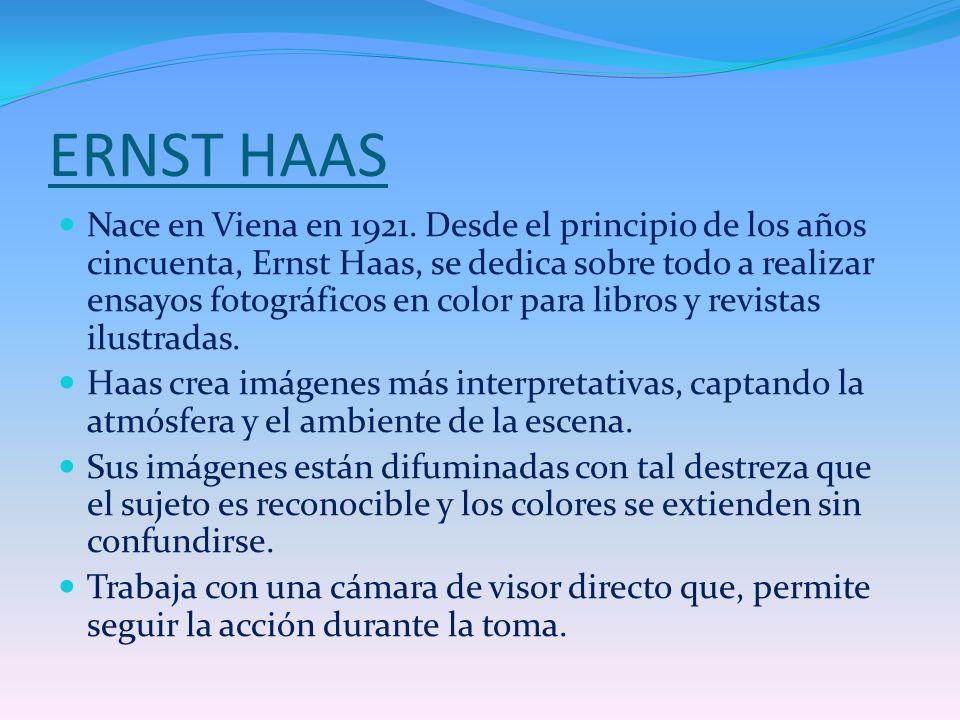 ERNST HAAS Nace en Viena en 1921. Desde el principio de los años cincuenta, Ernst Haas, se dedica sobre todo a realizar ensayos fotográficos en color
